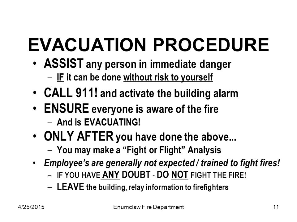 4/25/2015Enumclaw Fire Department11 EVACUATION PROCEDURE ASSIST any person in immediate danger – IF it can be done without risk to yourself CALL 911.