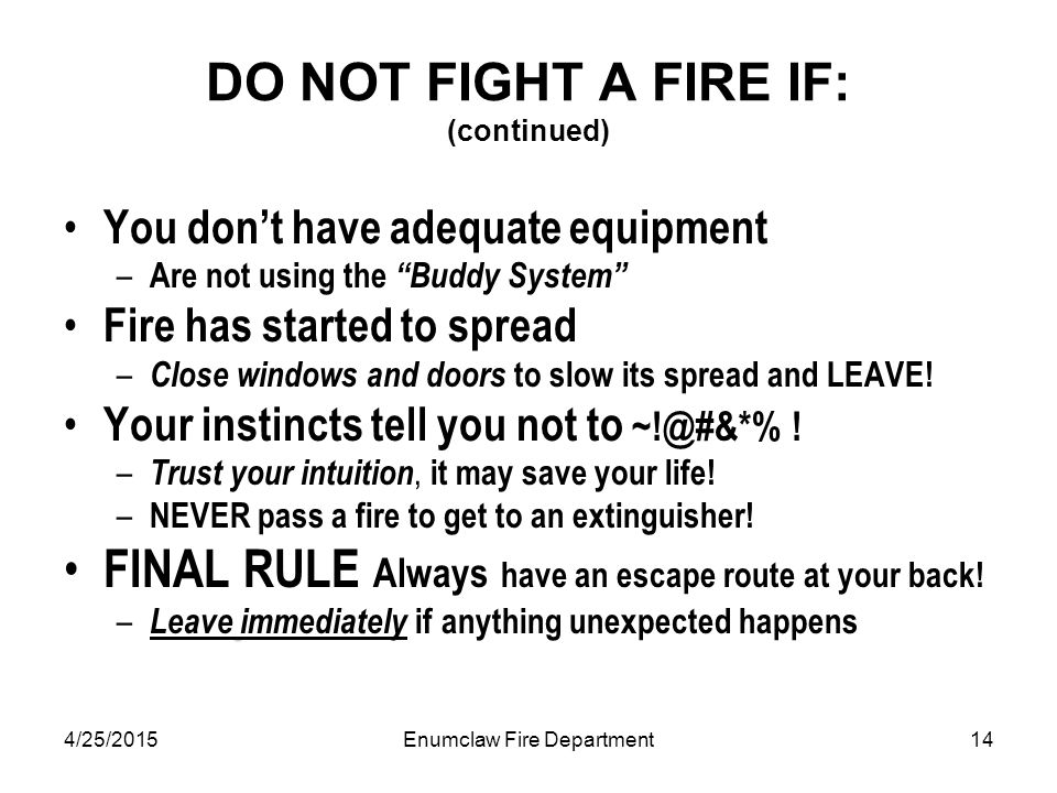 4/25/2015Enumclaw Fire Department14 DO NOT FIGHT A FIRE IF: (continued) You don't have adequate equipment – Are not using the Buddy System Fire has started to spread – Close windows and doors to slow its spread and LEAVE.