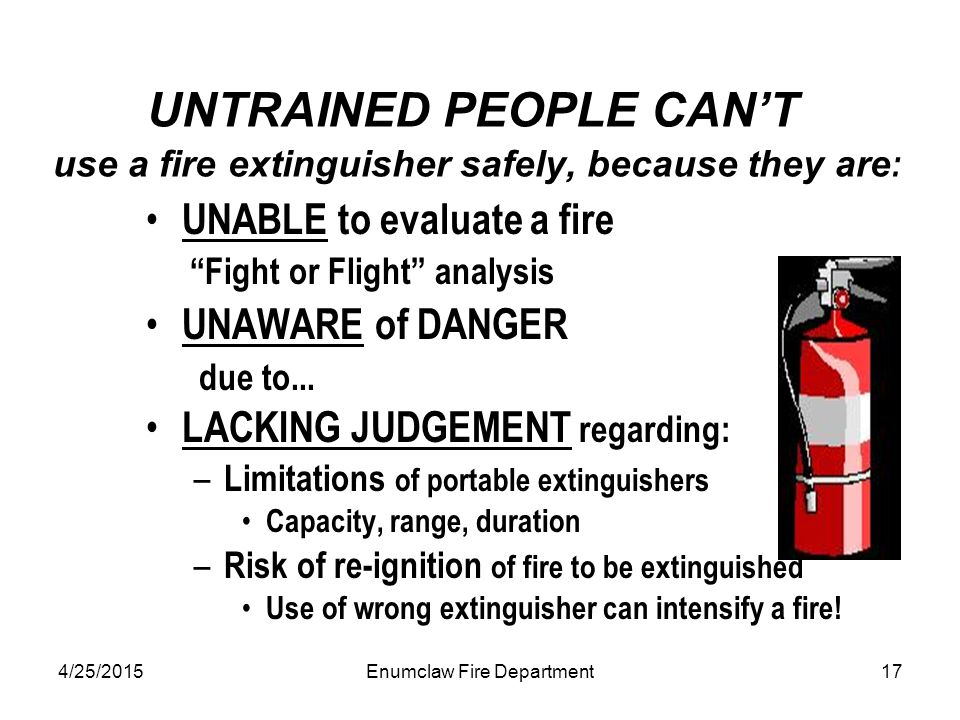 4/25/2015Enumclaw Fire Department17 UNTRAINED PEOPLE CAN'T use a fire extinguisher safely, because they are : UNABLE to evaluate a fire Fight or Flight analysis UNAWARE of DANGER due to...