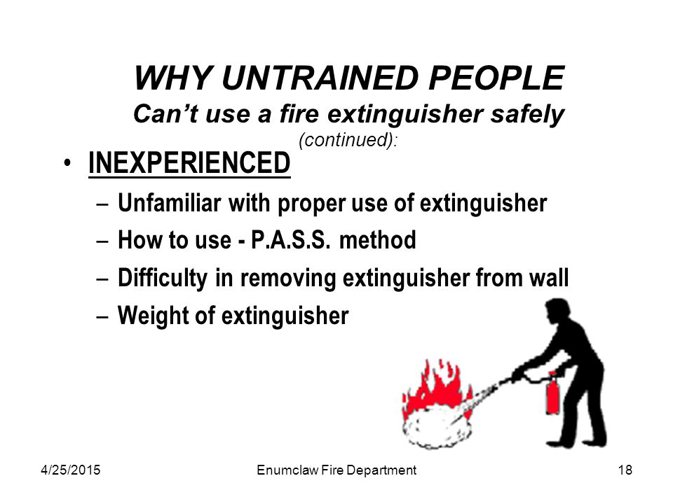 4/25/2015Enumclaw Fire Department18 WHY UNTRAINED PEOPLE Can't use a fire extinguisher safely (continued) : INEXPERIENCED – Unfamiliar with proper use of extinguisher – How to use - P.A.S.S.