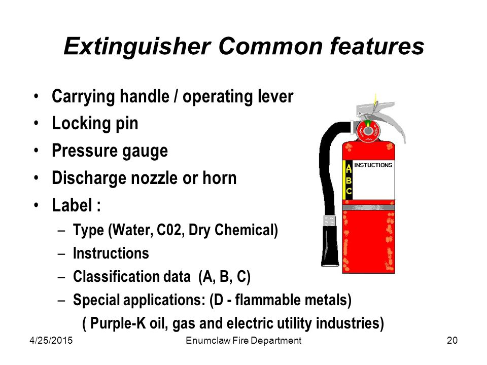 4/25/2015Enumclaw Fire Department20 Extinguisher Common features Carrying handle / operating lever Locking pin Pressure gauge Discharge nozzle or horn Label : – Type (Water, C02, Dry Chemical) – Instructions – Classification data (A, B, C) – Special applications: (D - flammable metals) ( Purple-K oil, gas and electric utility industries)