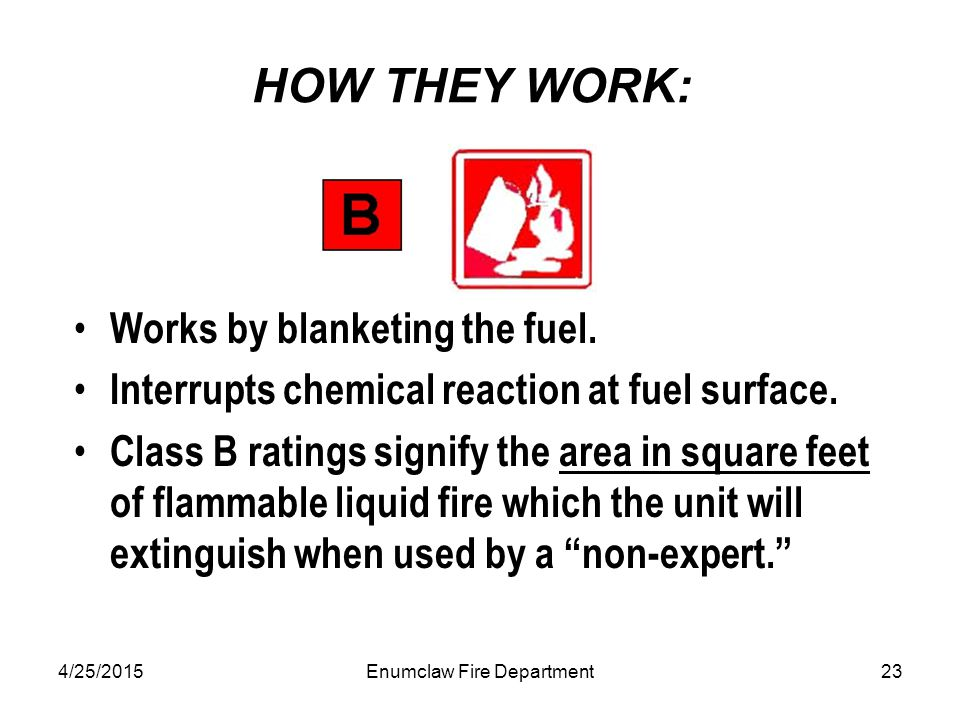 4/25/2015Enumclaw Fire Department23 HOW THEY WORK: Works by blanketing the fuel. Interrupts chemical reaction at fuel surface. Class B ratings signify