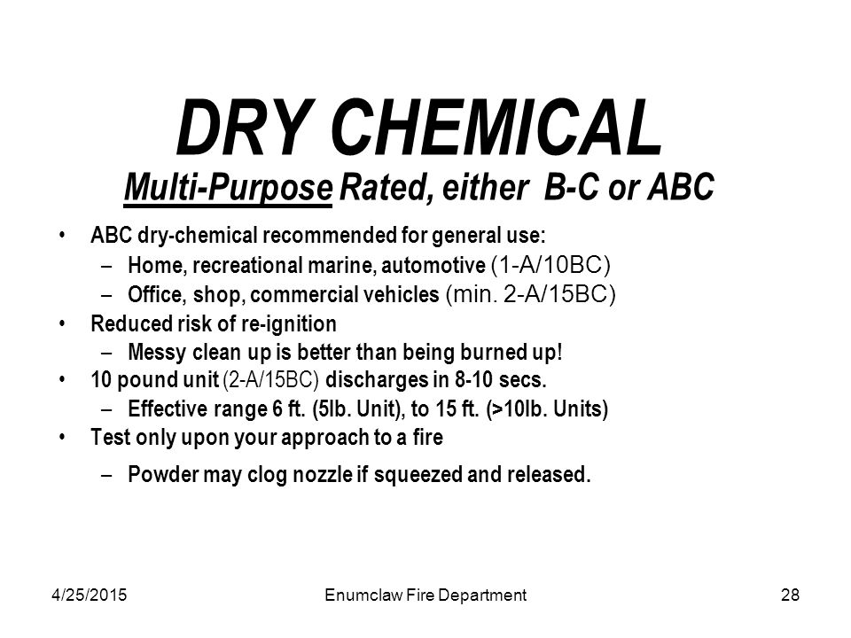 4/25/2015Enumclaw Fire Department28 DRY CHEMICAL Multi-Purpose Rated, either B-C or ABC ABC dry-chemical recommended for general use: – Home, recreational marine, automotive (1-A/10BC) – Office, shop, commercial vehicles (min.
