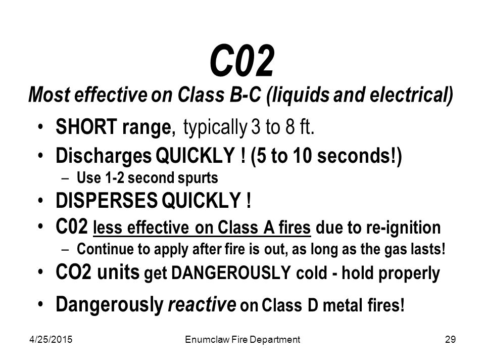 4/25/2015Enumclaw Fire Department29 C02 Most effective on Class B-C (liquids and electrical) SHORT range, typically 3 to 8 ft. Discharges QUICKLY ! (5