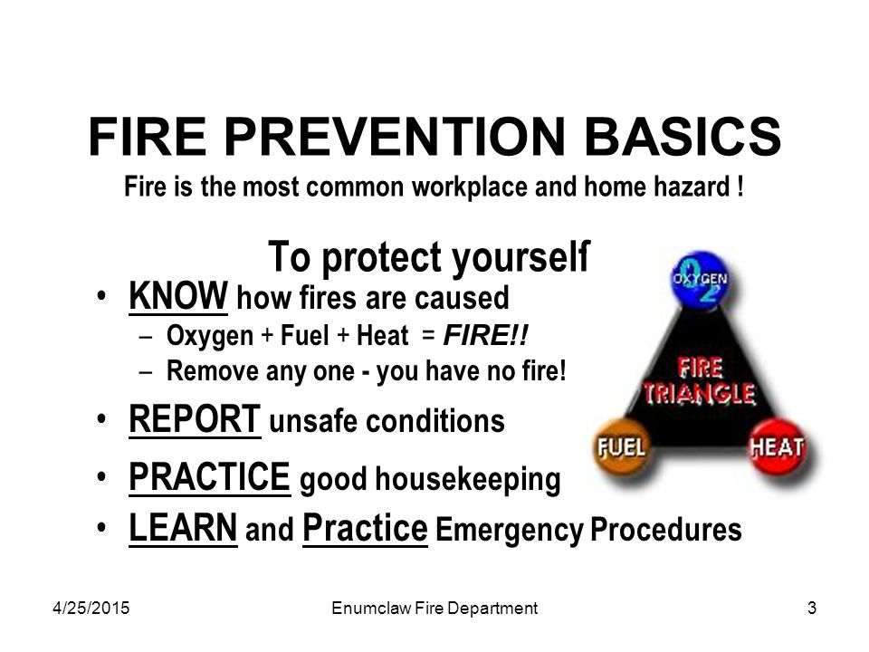 4/25/2015Enumclaw Fire Department3 FIRE PREVENTION BASICS Fire is the most common workplace and home hazard ! To protect yourself: KNOW how fires are