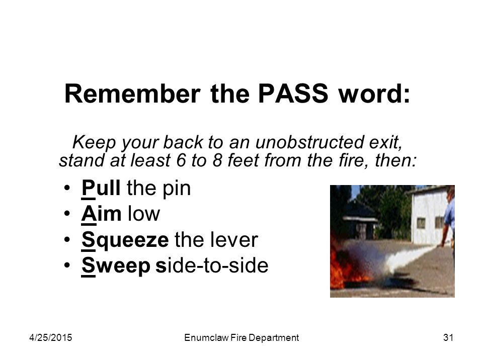 4/25/2015Enumclaw Fire Department31 Remember the PASS word: Keep your back to an unobstructed exit, stand at least 6 to 8 feet from the fire, then: Pu