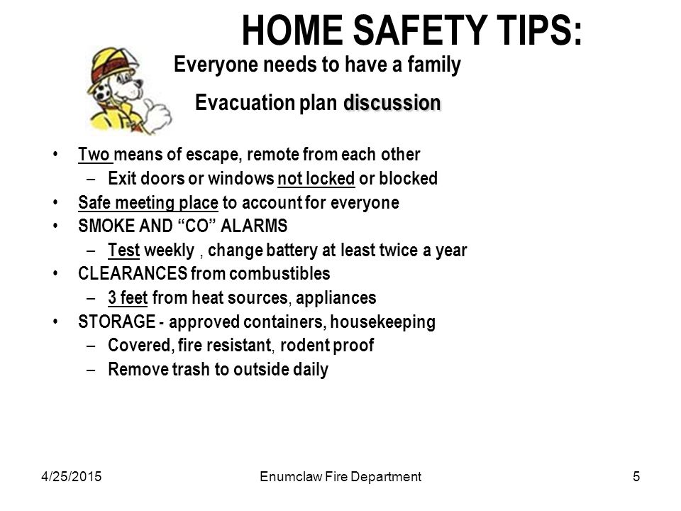 4/25/2015Enumclaw Fire Department5 discussion HOME SAFETY TIPS: Everyone needs to have a family Evacuation plan discussion Two means of escape, remote