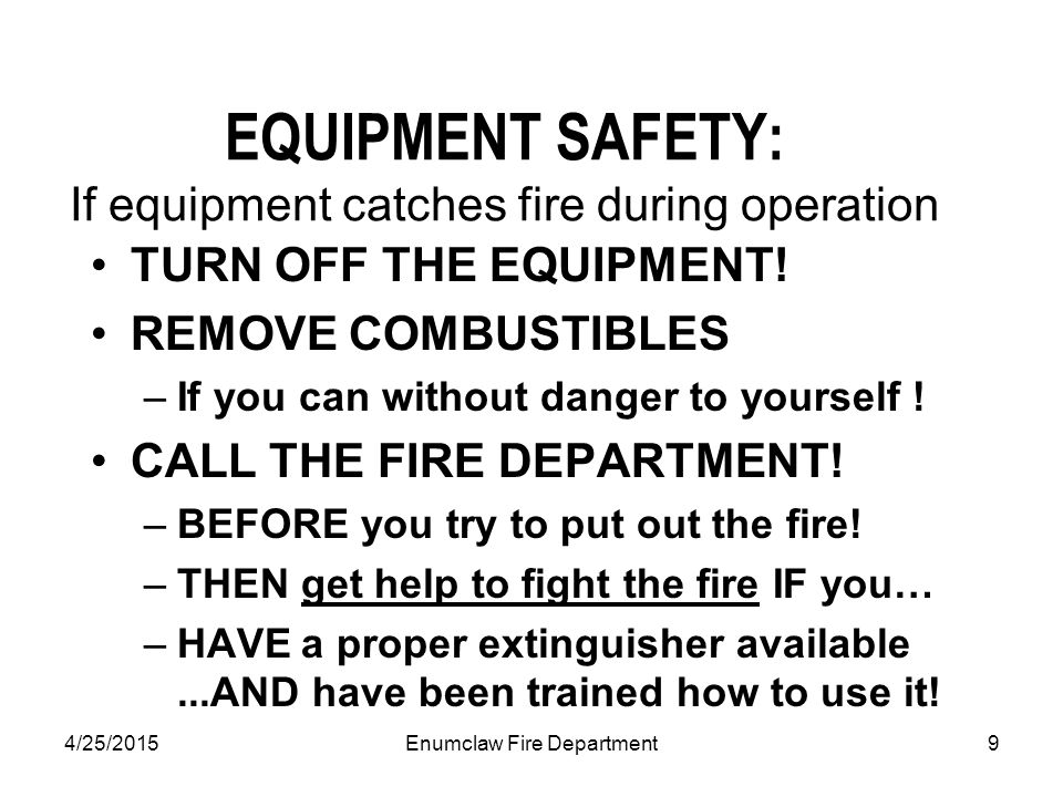 4/25/2015Enumclaw Fire Department9 EQUIPMENT SAFETY: If equipment catches fire during operation TURN OFF THE EQUIPMENT.