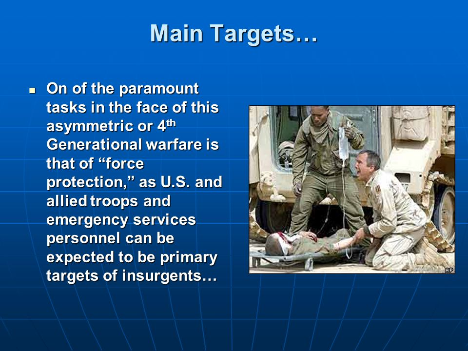 Main Targets… On of the paramount tasks in the face of this asymmetric or 4 th Generational warfare is that of force protection, as U.S.
