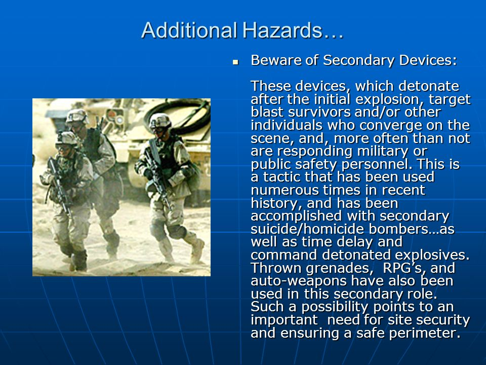 Additional Hazards… Beware of Secondary Devices: These devices, which detonate after the initial explosion, target blast survivors and/or other individuals who converge on the scene, and, more often than not are responding military or public safety personnel.