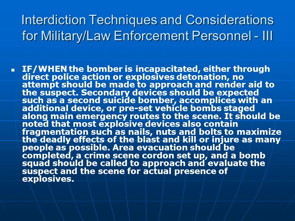 Interdiction Techniques and Considerations for Military/Law Enforcement Personnel - III IF/WHEN the bomber is incapacitated, either through direct police action or explosives detonation, no attempt should be made to approach and render aid to the suspect.
