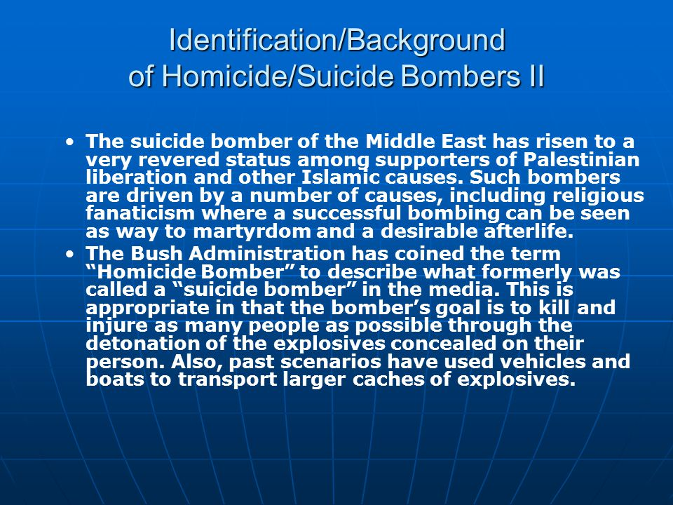 Identification/Background of Homicide/Suicide Bombers II The suicide bomber of the Middle East has risen to a very revered status among supporters of Palestinian liberation and other Islamic causes.