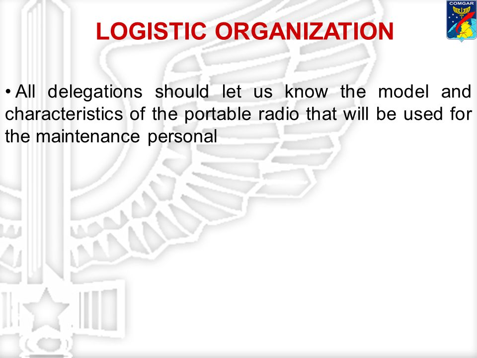 All delegations should let us know the model and characteristics of the portable radio that will be used for the maintenance personal LOGISTIC ORGANIZATION