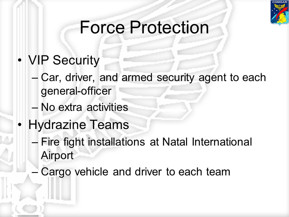 Force Protection VIP Security –Car, driver, and armed security agent to each general-officer –No extra activities Hydrazine Teams –Fire fight installations at Natal International Airport –Cargo vehicle and driver to each team