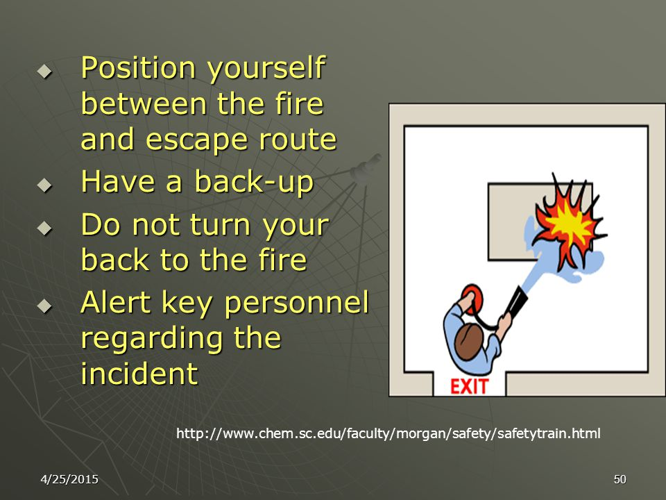 4/25/201549 How To Use Fire Extinguisher P.A.S.S. l Pull the pin l Aim at base of fire l Squeeze the handle l Sweep side to side