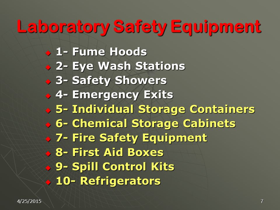 4/25/20157 Laboratory Safety Equipment  1- Fume Hoods  2- Eye Wash Stations  3- Safety Showers  4- Emergency Exits  5- Individual Storage Containers  6- Chemical Storage Cabinets  7- Fire Safety Equipment  8- First Aid Boxes  9- Spill Control Kits  10- Refrigerators