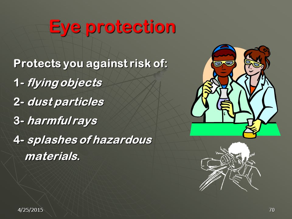 4/25/201569 Use proper eye protection in the laboratory Find more information on eye protection at: http://www.chem.sc.edu/faculty/morgan/safety/eyes.