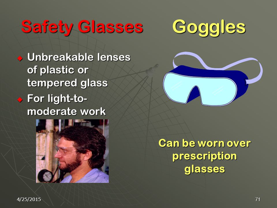 4/25/201570 Eye protection Protects you against risk of: 1- flying objects 2- dust particles 3- harmful rays 4- splashes of hazardous materials.