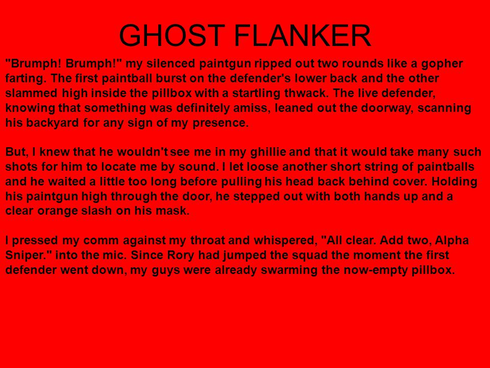 GHOST FLANKER Brumph. Brumph! my silenced paintgun ripped out two rounds like a gopher farting.
