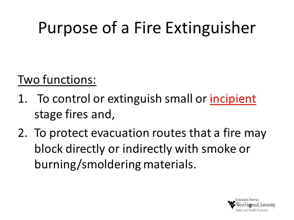 Purpose of a Fire Extinguisher Two functions: 1. To control or extinguish small or incipient stage fires and, 2.To protect evacuation routes that a fi