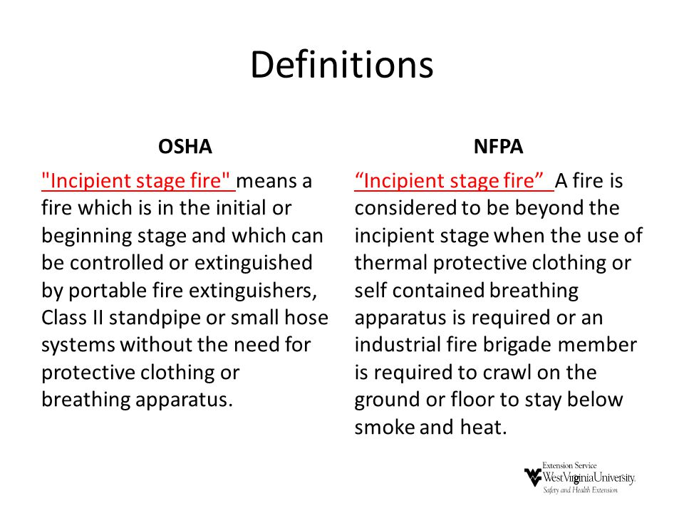 Definitions OSHA Incipient stage fire means a fire which is in the initial or beginning stage and which can be controlled or extinguished by portable fire extinguishers, Class II standpipe or small hose systems without the need for protective clothing or breathing apparatus.