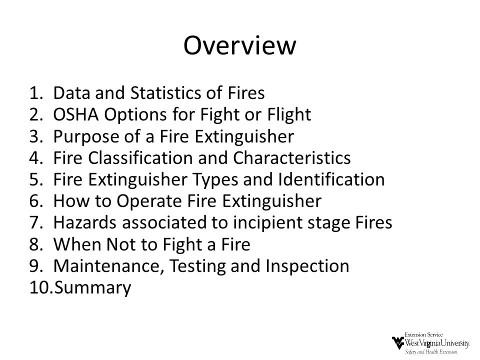 Overview 1.Data and Statistics of Fires 2.OSHA Options for Fight or Flight 3.Purpose of a Fire Extinguisher 4.Fire Classification and Characteristics
