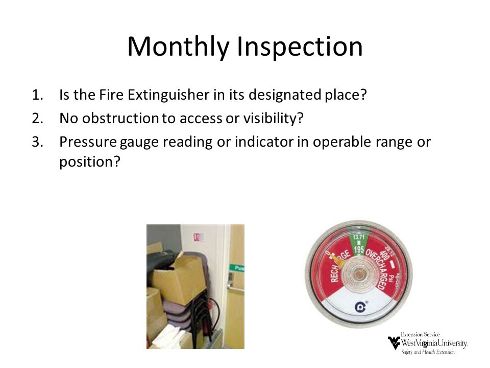 Monthly Inspection 1.Is the Fire Extinguisher in its designated place? 2.No obstruction to access or visibility? 3.Pressure gauge reading or indicator