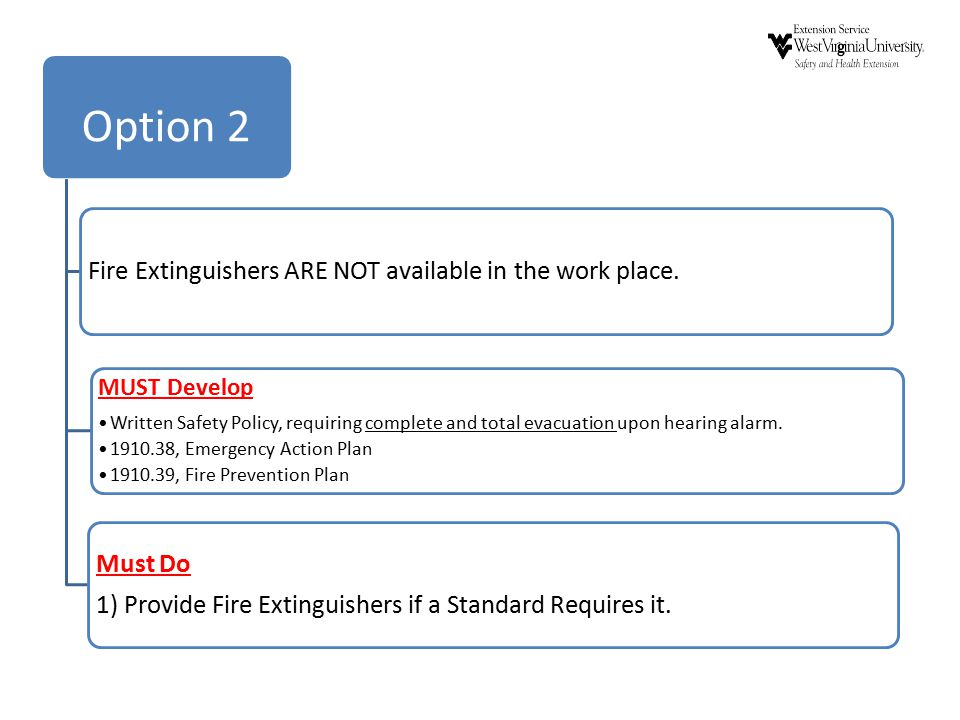 Option 2 Fire Extinguishers ARE NOT available in the work place. MUST Develop Written Safety Policy, requiring complete and total evacuation upon hear