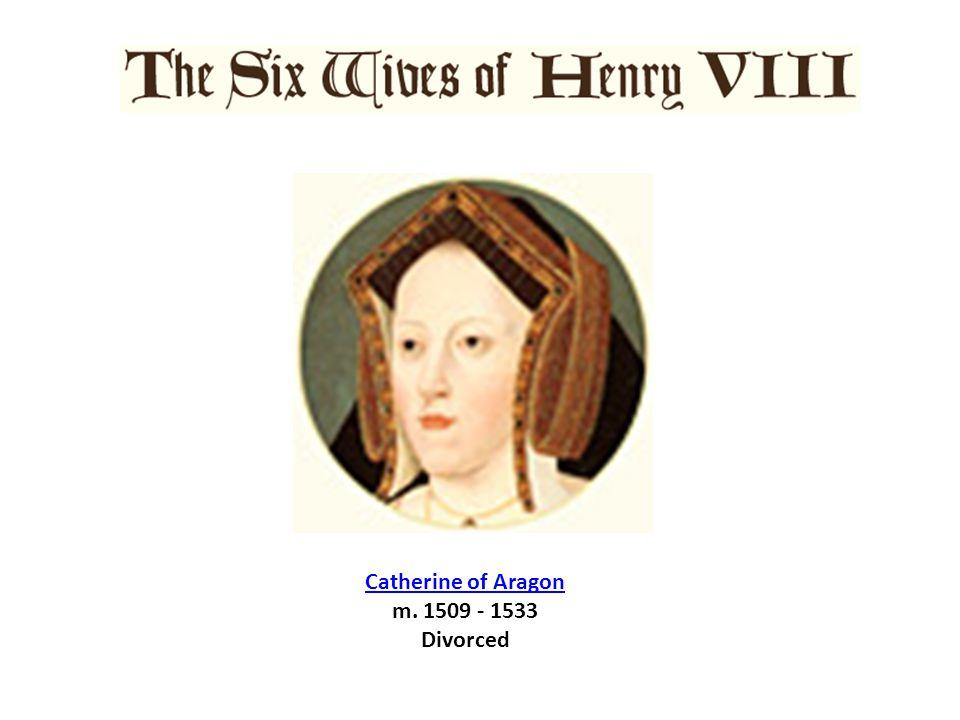 Catherine of Aragon Catherine of Aragon m. 1509 - 1533 Divorced