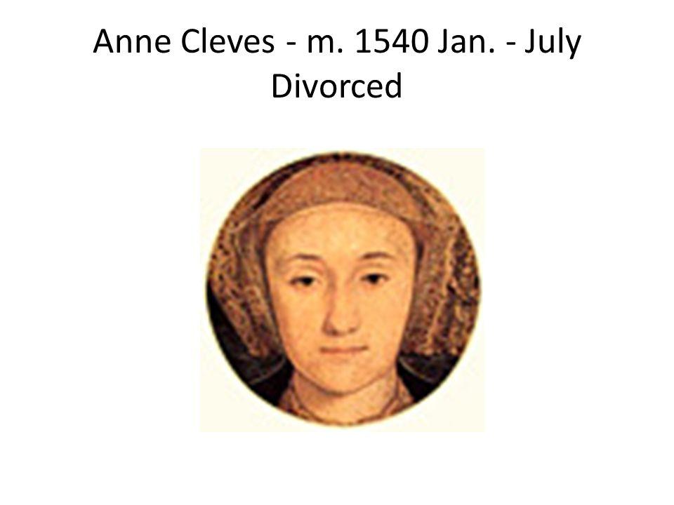 Anne Cleves - m. 1540 Jan. - July Divorced