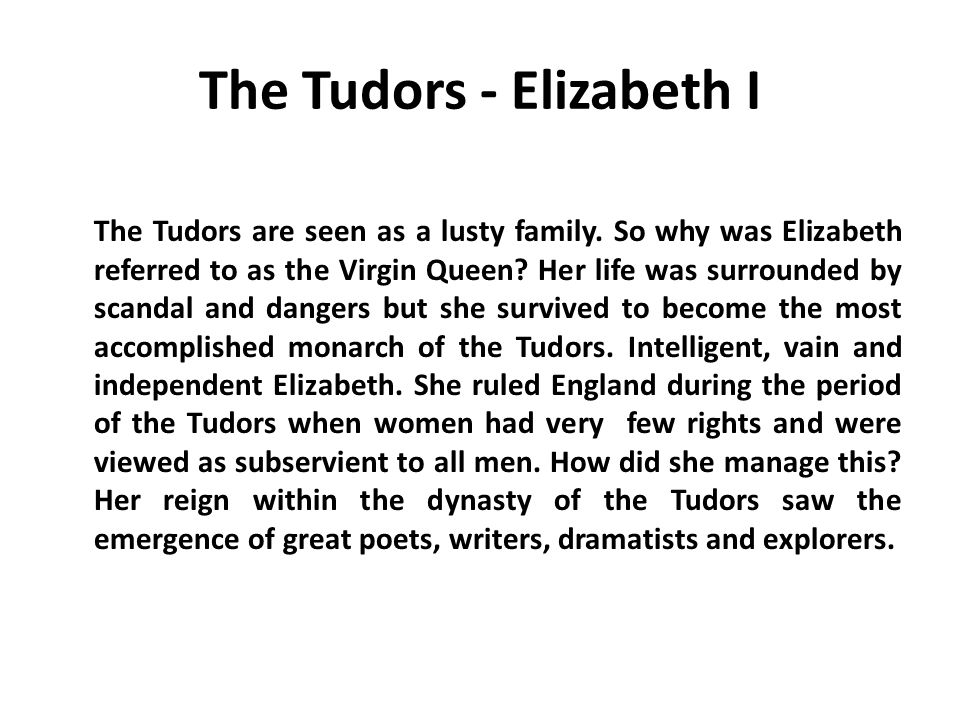 The Tudors - Elizabeth I The Tudors are seen as a lusty family. So why was Elizabeth referred to as the Virgin Queen? Her life was surrounded by scand