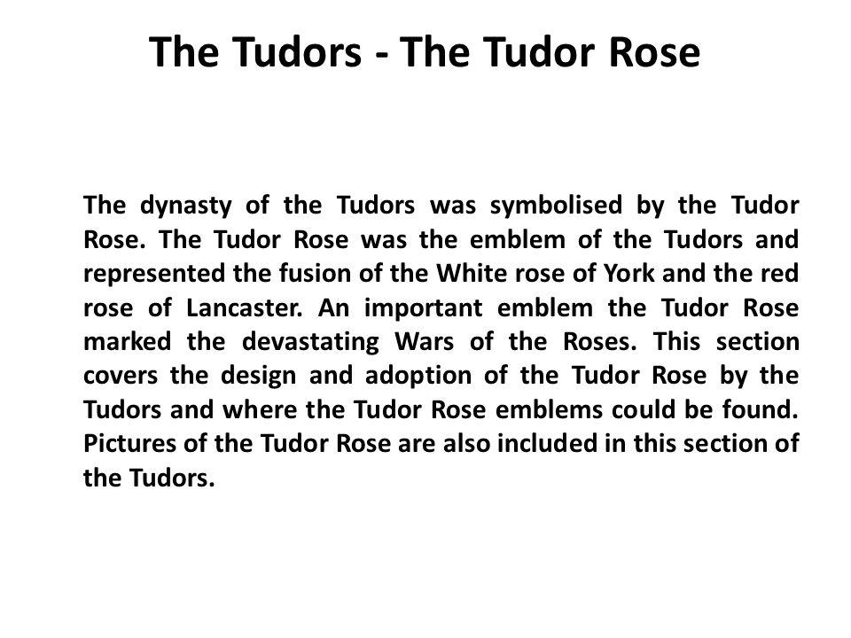 The Tudors - The Tudor Rose The dynasty of the Tudors was symbolised by the Tudor Rose. The Tudor Rose was the emblem of the Tudors and represented th