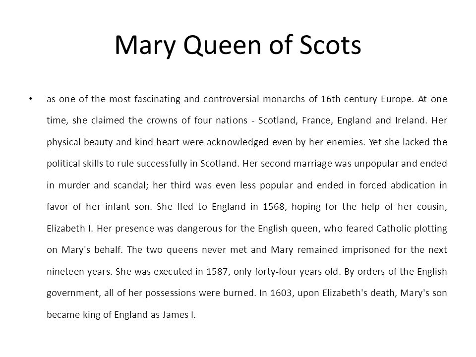 Mary Queen of Scots as one of the most fascinating and controversial monarchs of 16th century Europe. At one time, she claimed the crowns of four nati
