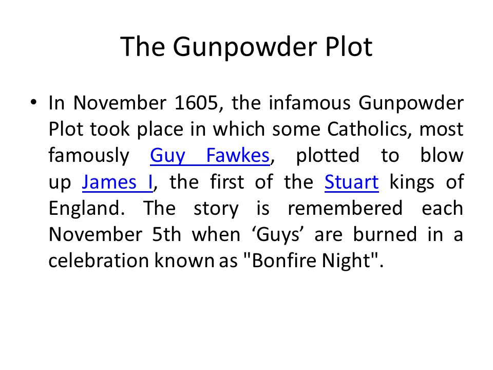 The Gunpowder Plot In November 1605, the infamous Gunpowder Plot took place in which some Catholics, most famously Guy Fawkes, plotted to blow up Jame