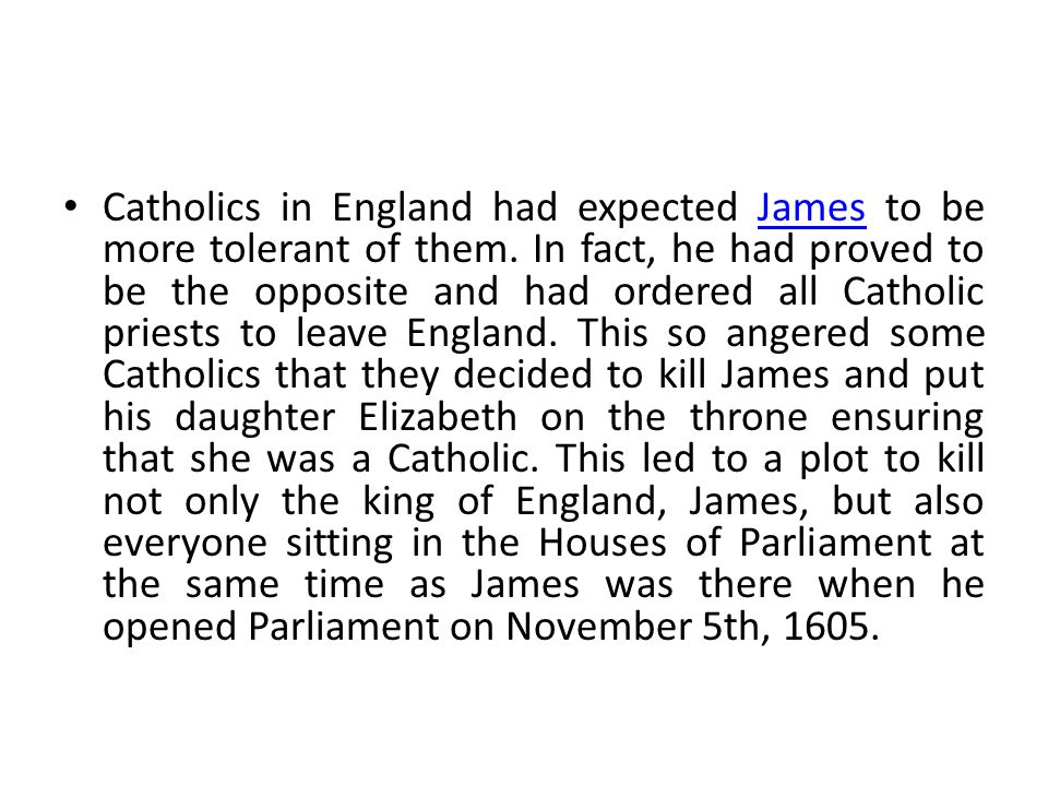Catholics in England had expected James to be more tolerant of them. In fact, he had proved to be the opposite and had ordered all Catholic priests to
