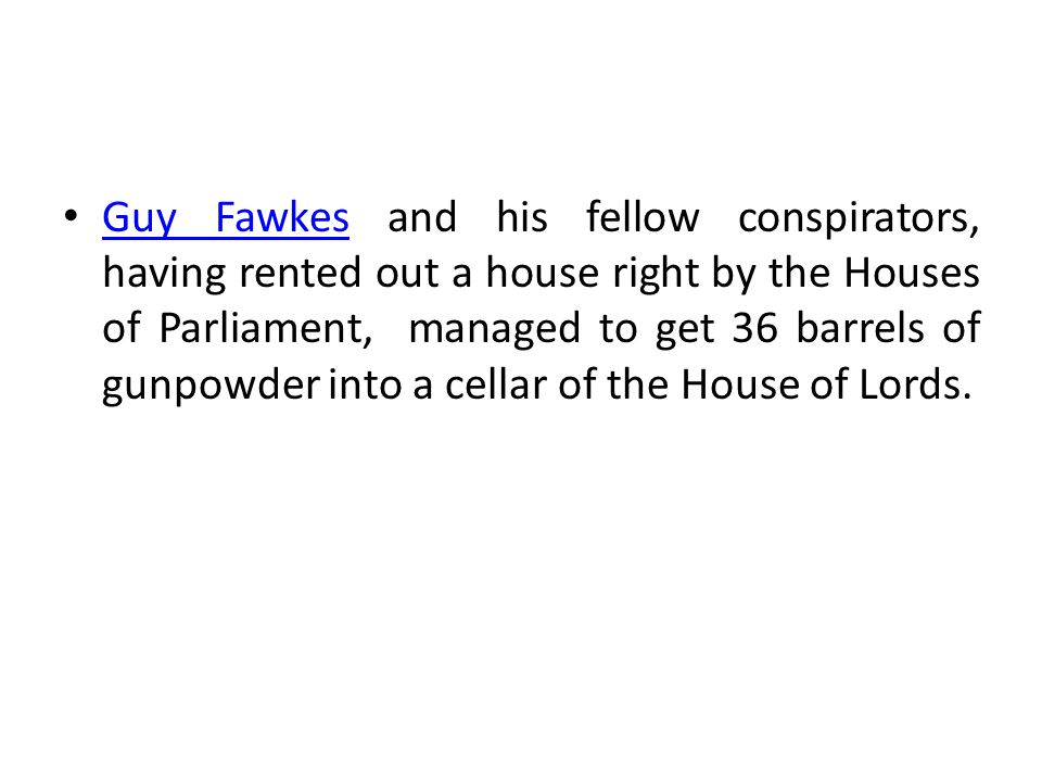 Guy Fawkes and his fellow conspirators, having rented out a house right by the Houses of Parliament, managed to get 36 barrels of gunpowder into a cel