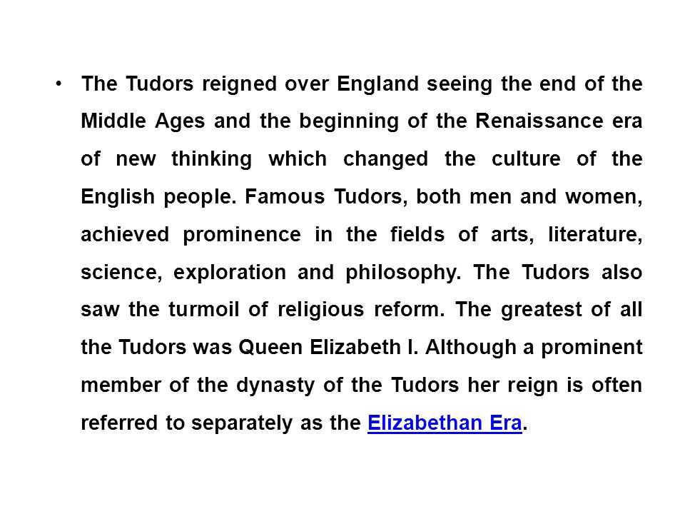 The Tudors reigned over England seeing the end of the Middle Ages and the beginning of the Renaissance era of new thinking which changed the culture o