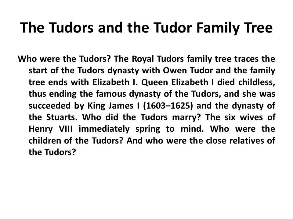 The Tudors and the Tudor Family Tree Who were the Tudors? The Royal Tudors family tree traces the start of the Tudors dynasty with Owen Tudor and the