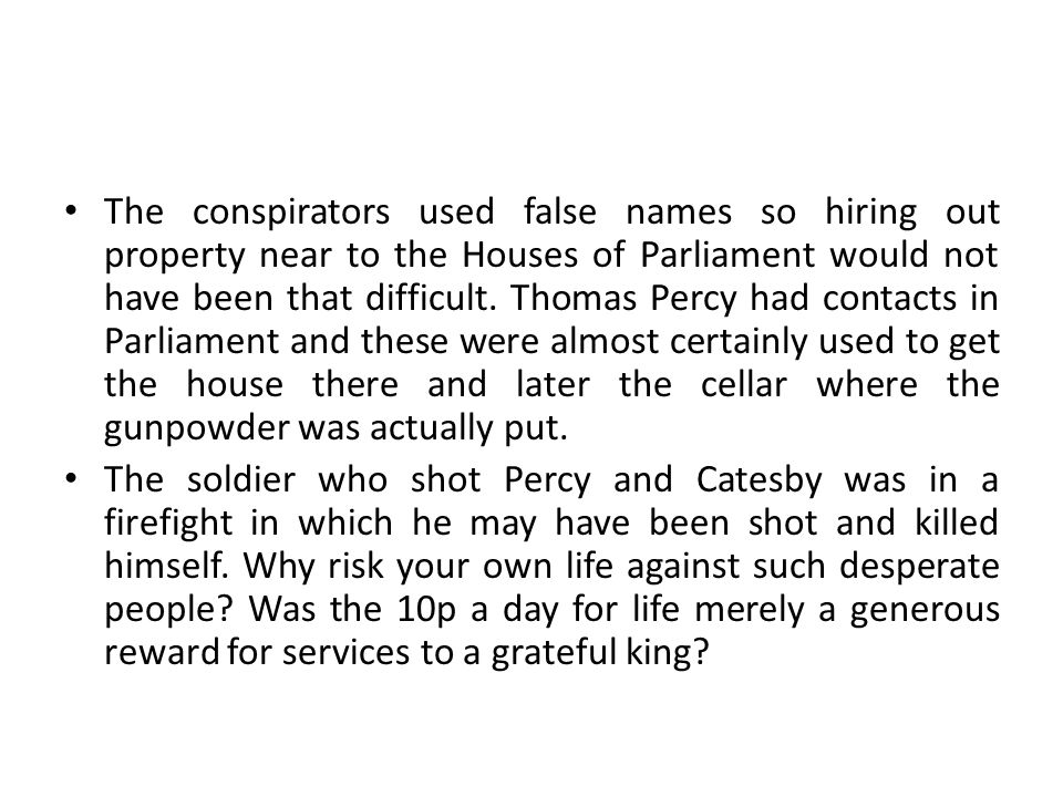 The conspirators used false names so hiring out property near to the Houses of Parliament would not have been that difficult. Thomas Percy had contact