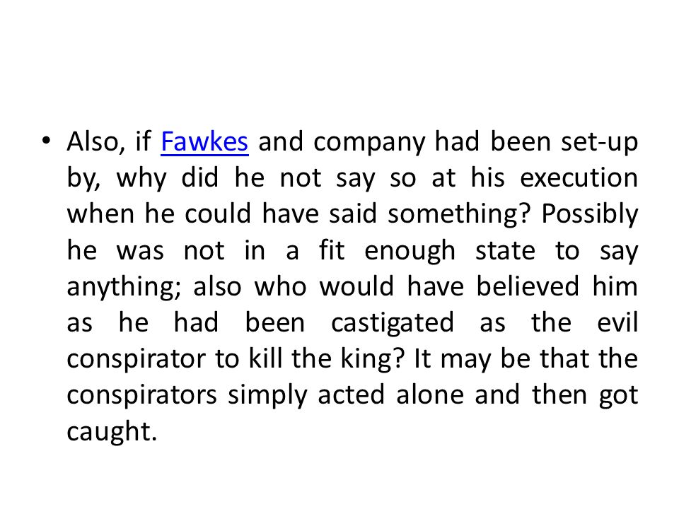 Also, if Fawkes and company had been set-up by, why did he not say so at his execution when he could have said something? Possibly he was not in a fit