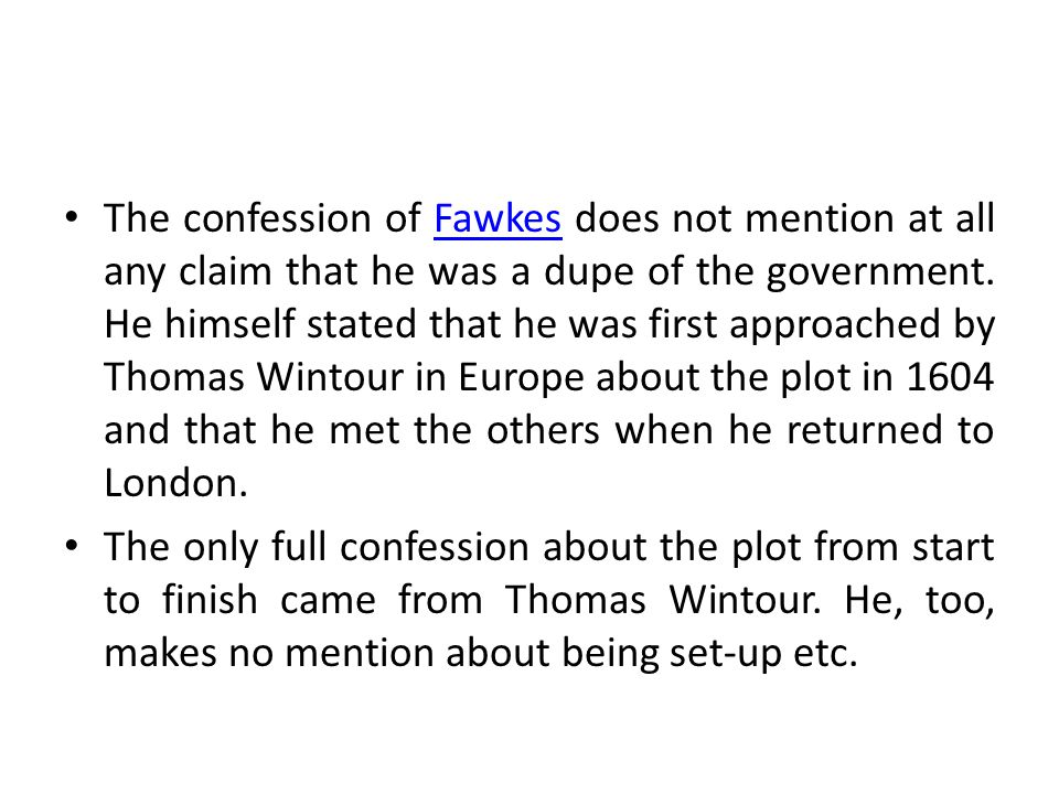 The confession of Fawkes does not mention at all any claim that he was a dupe of the government. He himself stated that he was first approached by Tho