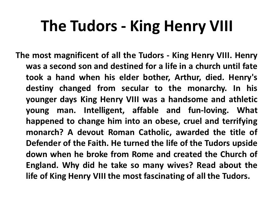 The Tudors - King Henry VIII The most magnificent of all the Tudors - King Henry VIII. Henry was a second son and destined for a life in a church unti