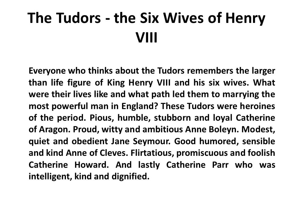 The Tudors - the Six Wives of Henry VIII Everyone who thinks about the Tudors remembers the larger than life figure of King Henry VIII and his six wiv