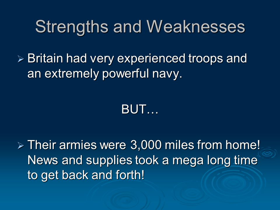 Strengths and Weaknesses  Britain had very experienced troops and an extremely powerful navy.