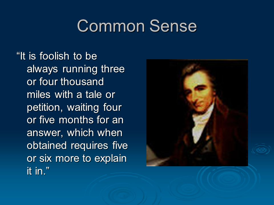 Common Sense It is foolish to be always running three or four thousand miles with a tale or petition, waiting four or five months for an answer, which when obtained requires five or six more to explain it in.