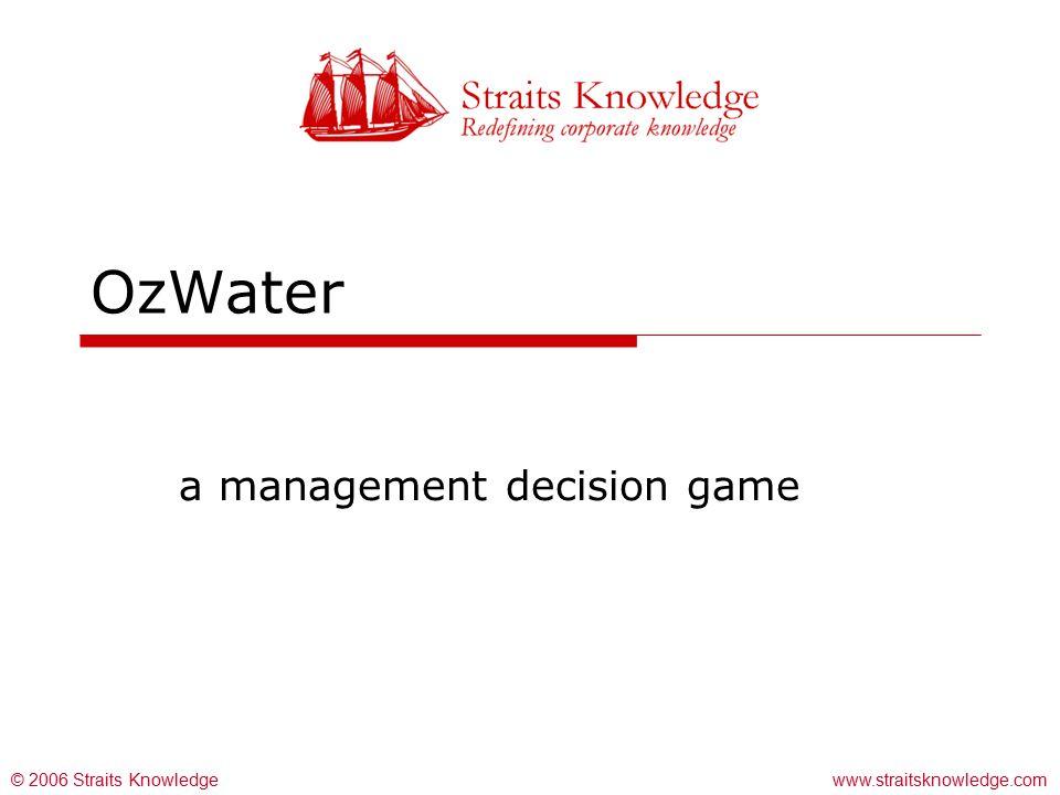 www.straitsknowledge.com© 2006 Straits Knowledge OzWater a management decision game