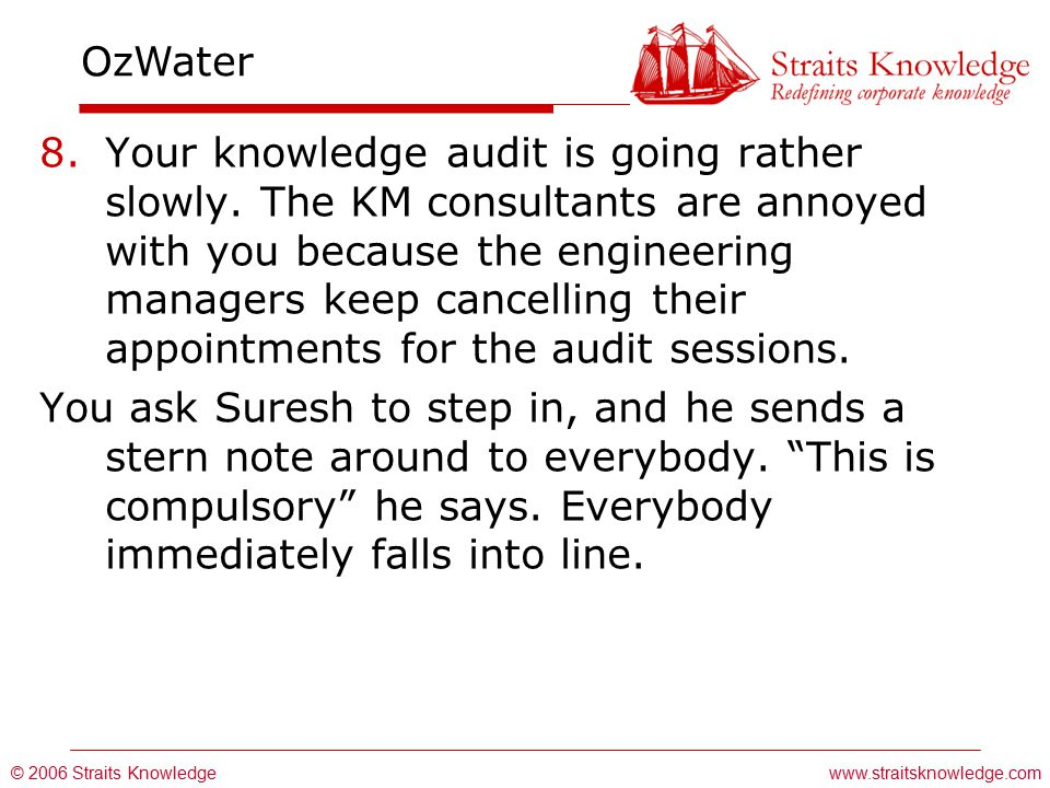 © 2006 Straits Knowledge OzWater www.straitsknowledge.com 8.Your knowledge audit is going rather slowly.