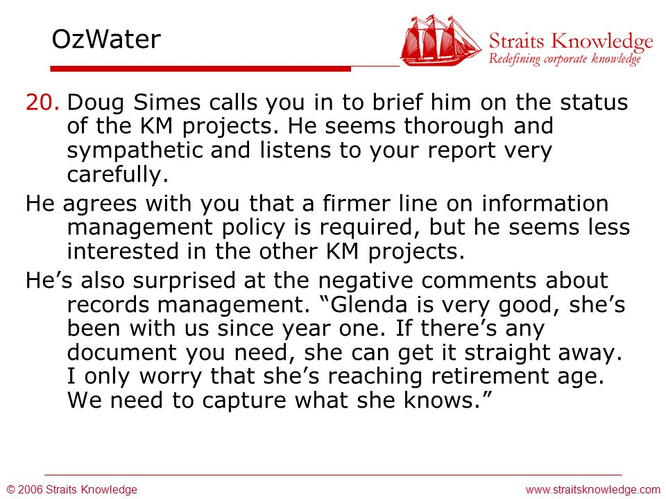 © 2006 Straits Knowledge OzWater www.straitsknowledge.com 20.Doug Simes calls you in to brief him on the status of the KM projects.