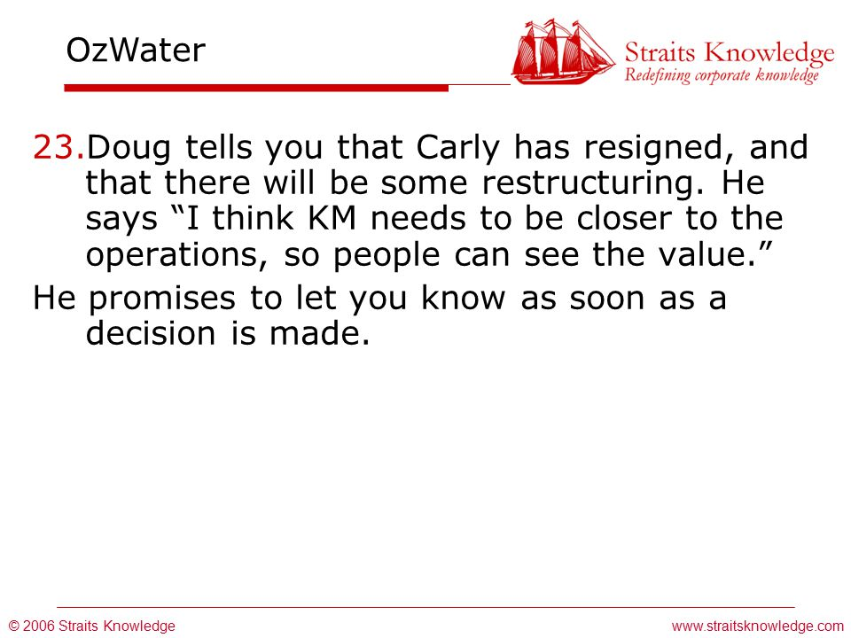 © 2006 Straits Knowledge OzWater www.straitsknowledge.com 23.Doug tells you that Carly has resigned, and that there will be some restructuring.