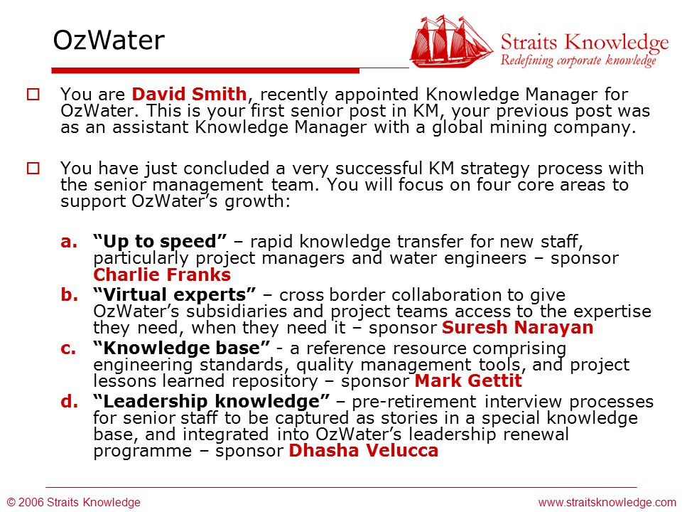 © 2006 Straits Knowledge OzWater www.straitsknowledge.com  You are David Smith, recently appointed Knowledge Manager for OzWater.